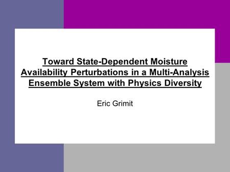 Toward State-Dependent Moisture Availability Perturbations in a Multi-Analysis Ensemble System with Physics Diversity Eric Grimit.