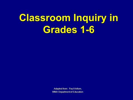 Classroom Inquiry in Grades 1-6 Adapted from: Paul Vellom, WMU Department of Education.