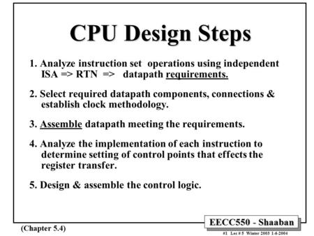 EECC550 - Shaaban #1 Lec # 5 Winter 2003 1-6-2004 CPU Design Steps 1. Analyze instruction set operations using independent ISA => RTN => datapath requirements.