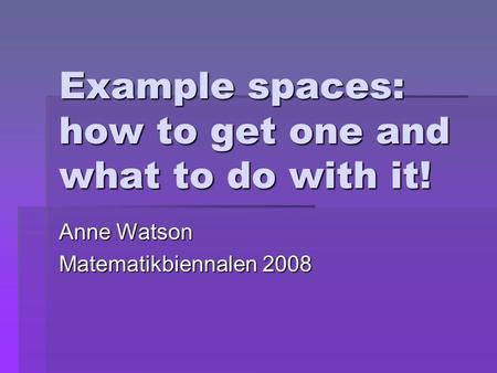 Example spaces: how to get one and what to do with it! Anne Watson Matematikbiennalen 2008.