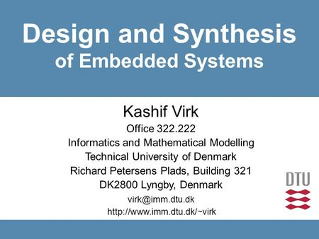 Design and Synthesis of Embedded Systems  Kashif Virk Office 322.222 Informatics and Mathematical Modelling.