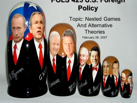 POLS 425 U.S. Foreign Policy Topic: Nested Games And Alternative Theories February 28, 2007.