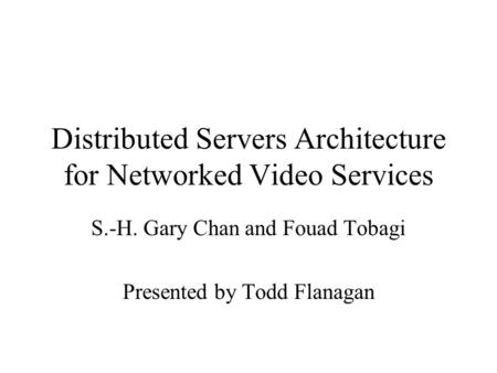 Distributed Servers Architecture for Networked Video Services S.-H. Gary Chan and Fouad Tobagi Presented by Todd Flanagan.