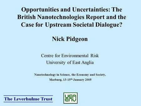 Opportunities and Uncertainties: The British Nanotechnologies Report and the Case for Upstream Societal Dialogue? Nick Pidgeon Centre for Environmental.
