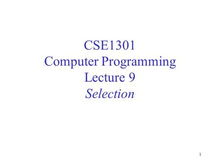 1 CSE1301 Computer Programming Lecture 9 Selection.