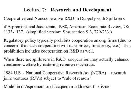 Lecture 7:Research and Development Cooperative and Nonccoperative R&D in Duopoly with Spillovers d'Aspremont and Jacquemin, 1988, American Economic Review,