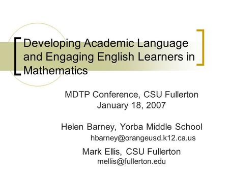Developing Academic Language and Engaging English Learners in Mathematics MDTP Conference, CSU Fullerton January 18, 2007 Helen Barney, Yorba Middle School.