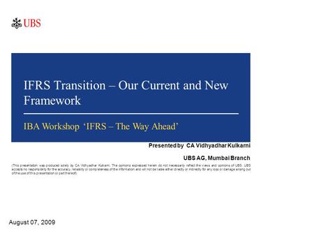 IFRS Transition – Our Current and New Framework August 07, 2009 IBA Workshop 'IFRS – The Way Ahead' Presented by CA Vidhyadhar Kulkarni UBS AG, Mumbai.