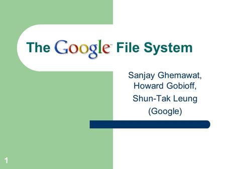 1 The File System Sanjay Ghemawat, Howard Gobioff, Shun-Tak Leung (Google)