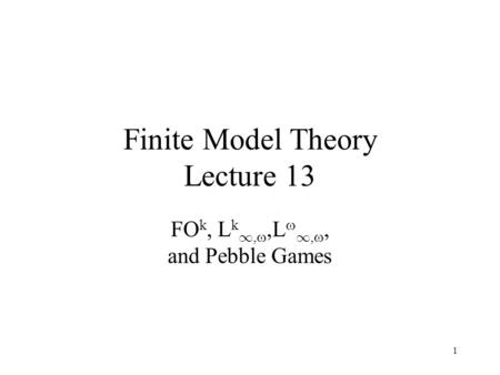 1 Finite Model Theory Lecture 13 FO k, L k 1, ,L  1, , and Pebble Games.