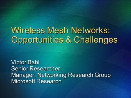 Wireless Mesh Networks: Opportunities & Challenges Victor Bahl Senior Researcher Manager, Networking Research Group Microsoft Research.