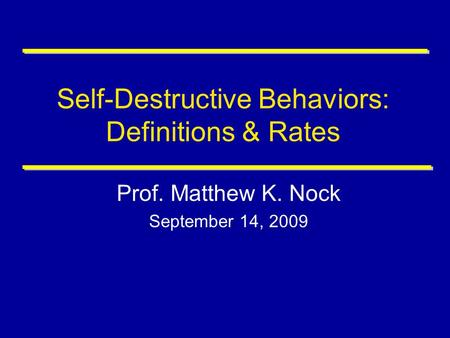 Self-Destructive Behaviors: Definitions & Rates Prof. Matthew K. Nock September 14, 2009.