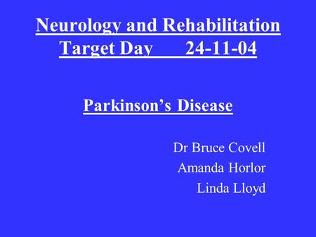 Neurology and Rehabilitation Target Day24-11-04 Parkinson's Disease Dr Bruce Covell Amanda Horlor Linda Lloyd.