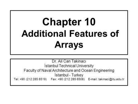 Chapter 10 Additional Features of Arrays Dr. Ali Can Takinacı İstanbul Technical University Faculty of Naval Architecture and Ocean Engineering İstanbul.