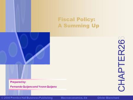 CHAPTER 26 © 2006 Prentice Hall Business Publishing Macroeconomics, 4/e Olivier Blanchard Fiscal Policy: A Summing Up Prepared by: Fernando Quijano and.