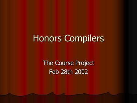 Honors Compilers The Course Project Feb 28th 2002.
