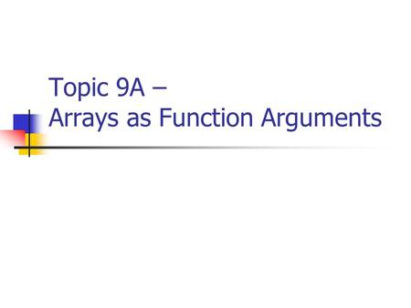 Topic 9A – Arrays as Function Arguments. CISC105 – Topic 9A Arrays as Function Arguments There are two ways to use arrays as function arguments: Use an.