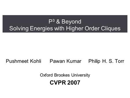 P 3 & Beyond Solving Energies with Higher Order Cliques Pushmeet Kohli Pawan Kumar Philip H. S. Torr Oxford Brookes University CVPR 2007.