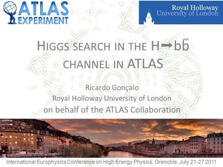 H IGGS SEARCH IN THE H ➝ bb CHANNEL IN ATLAS Ricardo Gonçalo Royal Holloway University of London on behalf of the ATLAS Collaboration International Europhysics.