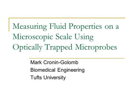 Measuring Fluid Properties on a Microscopic Scale Using Optically Trapped Microprobes Mark Cronin-Golomb Biomedical Engineering Tufts University.