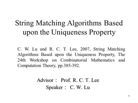 1 String Matching Algorithms Based upon the Uniqueness Property Advisor : Prof. R. C. T. Lee Speaker : C. W. Lu C. W. Lu and R. C. T. Lee, 2007, String.