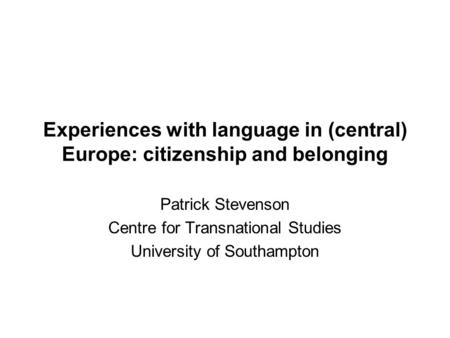 Experiences with language in (central) Europe: citizenship and belonging Patrick Stevenson Centre for Transnational Studies University of Southampton.