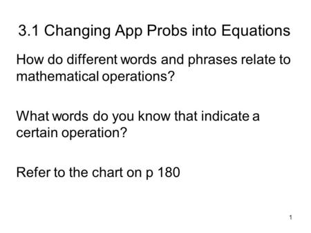 1 3.1 Changing App Probs into Equations How do different words and phrases relate to mathematical operations? What words do you know that indicate a certain.