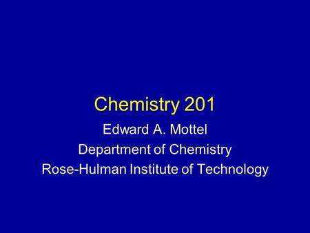 Chemistry 201 Edward A. Mottel Department of Chemistry Rose-Hulman Institute of Technology.