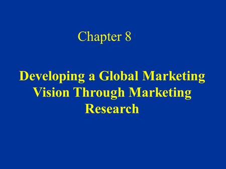 Developing a Global Marketing Vision Through Marketing Research Chapter 8.