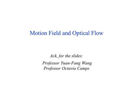 May 2004Motion/Optic Flow1 Motion Field and Optical Flow Ack, for the slides: Professor Yuan-Fang Wang Professor Octavia Camps.