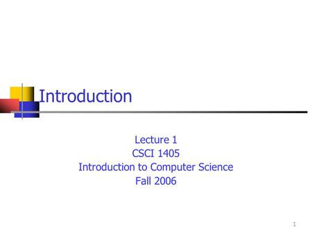 1 Introduction Lecture 1 CSCI 1405 Introduction to Computer Science Fall 2006.