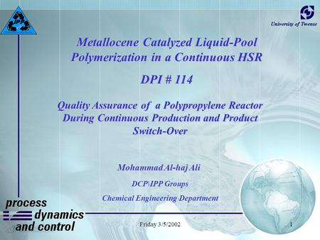Friday 3/5/20021 Metallocene Catalyzed Liquid-Pool Polymerization in a Continuous HSR DPI # 114 Mohammad Al-haj Ali DCP\IPP Groups Chemical Engineering.
