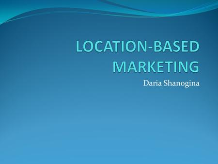 Daria Shanogina. What is Location-Based Marketing? Location based-marketing is the interaction with customers by their location offering value based opportunities.