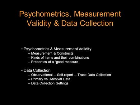 Psychometrics, Measurement Validity & Data Collection Psychometrics & Measurement Validity – Measurement & Constructs – Kinds of items and their combinations.