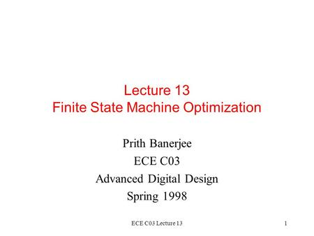 ECE C03 Lecture 131 Lecture 13 Finite State Machine Optimization Prith Banerjee ECE C03 Advanced Digital Design Spring 1998.