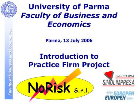 1 University of Parma Faculty of Business and Economics Parma, 13 July 2006 Introduction to Practice Firm Project.
