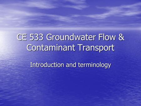CE 533 Groundwater Flow & Contaminant Transport Introduction and terminology.