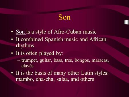 Son Son is a style of Afro-Cuban musicSon It combined Spanish music and African rhythms It is often played by: –trumpet, guitar, bass, tres, bongos, maracas,