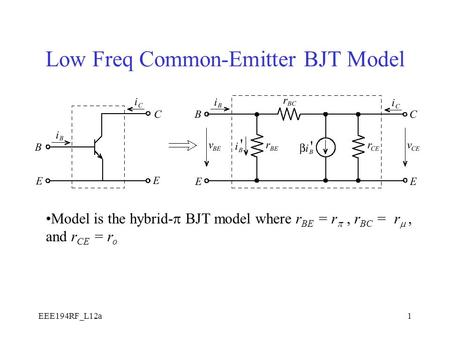 EEE194RF_L12a1 Low Freq Common-Emitter BJT Model Model is the hybrid-  BJT model where r BE = r , r BC = r , and r CE = r o.