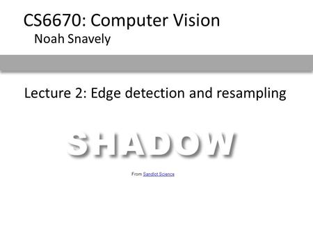 Lecture 2: Edge detection and resampling CS6670: Computer Vision Noah Snavely From Sandlot ScienceSandlot Science.
