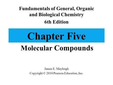 Chapter Five Molecular Compounds Fundamentals of General, Organic and Biological Chemistry 6th Edition James E. Mayhugh Copyright © 2010 Pearson Education,