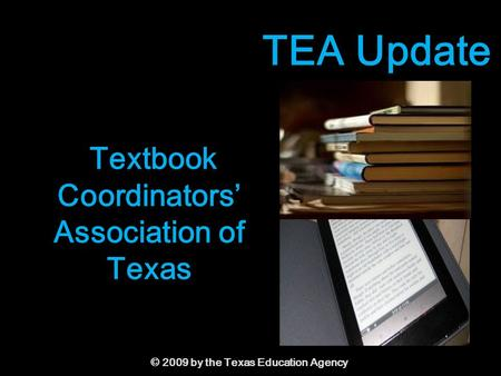 © 2009 by the Texas Education Agency Textbook Coordinators' Association of Texas TEA Update.