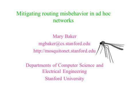 Mitigating routing misbehavior in ad hoc networks Mary Baker  Departments of Computer Science and.