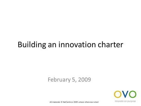 Building an innovation charter February 5, 2009 All materials © NetCentrics 2008 unless otherwise noted.