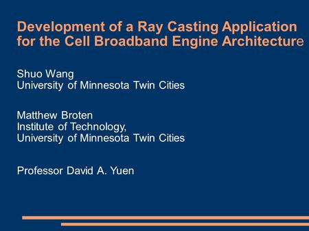 Development of a Ray Casting Application for the Cell Broadband Engine Architecture Shuo Wang University of Minnesota Twin Cities Matthew Broten Institute.