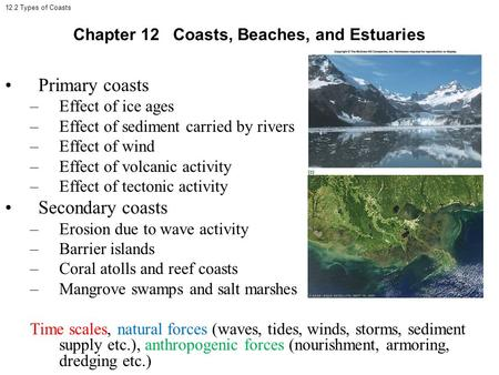 12.2 Types of Coasts Primary coasts –Effect of ice ages –Effect of sediment carried by rivers –Effect of wind –Effect of volcanic activity –Effect of tectonic.