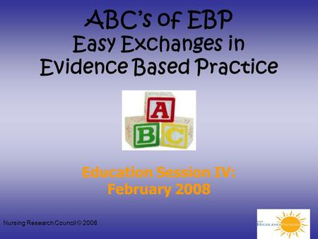 Nursing Research Council © 2008 ABC's of EBP Easy Exchanges in Evidence Based Practice Education Session IV: February 2008.