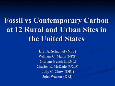 Fossil vs Contemporary Carbon at 12 Rural and Urban Sites in the United States Bret A. Schichtel (NPS) William C. Malm (NPS) Graham Bench (LLNL) Graham.