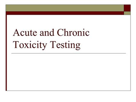 Acute and Chronic Toxicity Testing. Standard Methods  Multiple methods have been standardized (certified) by multiple organizations American Society.