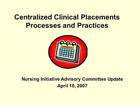 Centralized Clinical Placements Processes and Practices Nursing Initiative Advisory Committee Update April 10, 2007.